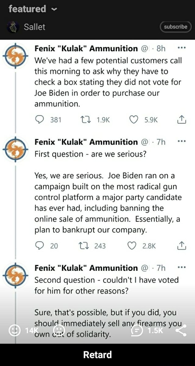 Featured  Sallet subscribe Fenix Ammunition We've had a few potential customers call this morning to ask why they have to check a box stating they did not vote for Joe Biden in order to purchase our ammunition. 381 1.9K Fenix Kulak Ammunition First question  are we serious Yes, we are serious. Joe Biden ran on campaign built on the most radical gun control platform a major party candidate has ever had, including banning the online sale of ammunition. Essentially, a plan to bankrupt our company. 20 Fenix Kulak Ammunition Second question  couldn't I have voted for him for other reasons Sure, that's possible, but if you did, you should immediately sell any firearms you own cx of solidarity. ard  Retard meme