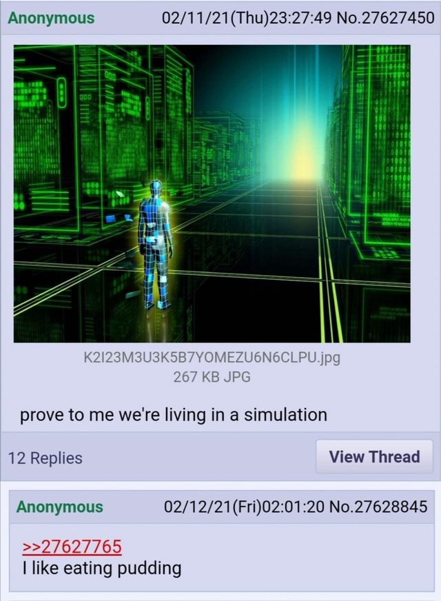 Anonymous Thu No.27627450 K2I23M3U3K5B7YOMEZU6N6CLPU.jpg 267 KB JPG prove to me we're living in a simulation 12 Replies View Thread Anonymous 20 No.27628845  27627765 I like eating pudding memes