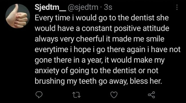 Sjedtm  sjedtm Every time i would go to the dentist she would have a constant positive attitude always very cheerful it made me smile everytime i hope i go there again i have not gone there in a year, it would make my anxiety of going to the dentist or not brushing my teeth go away, bless her. OO tl CC memes