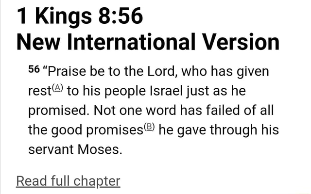 1 Kings New International Version 56 Praise be to the Lord, who has given rest to his people Israel just as he promised. Not one word has failed of all the good he gave through his servant Moses. Read full chapter memes