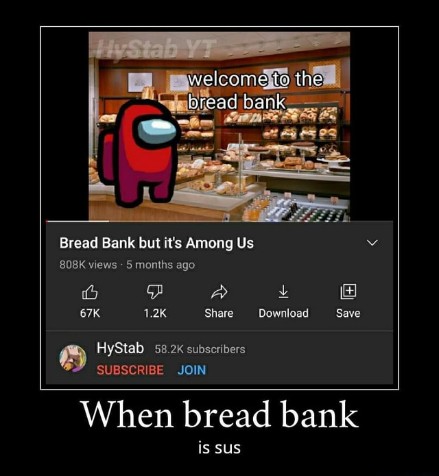 Welcome to the bread al Bread Bank but it's Among Us 808K views  5 months ago 1.2K Share Download Save  HyStab 58.2K SUBSCRIBE subscribers JOIN SUBSCRIBE JOIN When bread bank is SUS meme