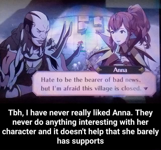 II Hate to be the bearer of bad news. but I'm afraid this village is ck Tbh, have never really liked Anna. They never do anything interesting with her character and it doesn't help that she barely has supports Tbh, I have never really liked Anna. They never do anything interesting with her character and it doesn't help that she barely has supports memes