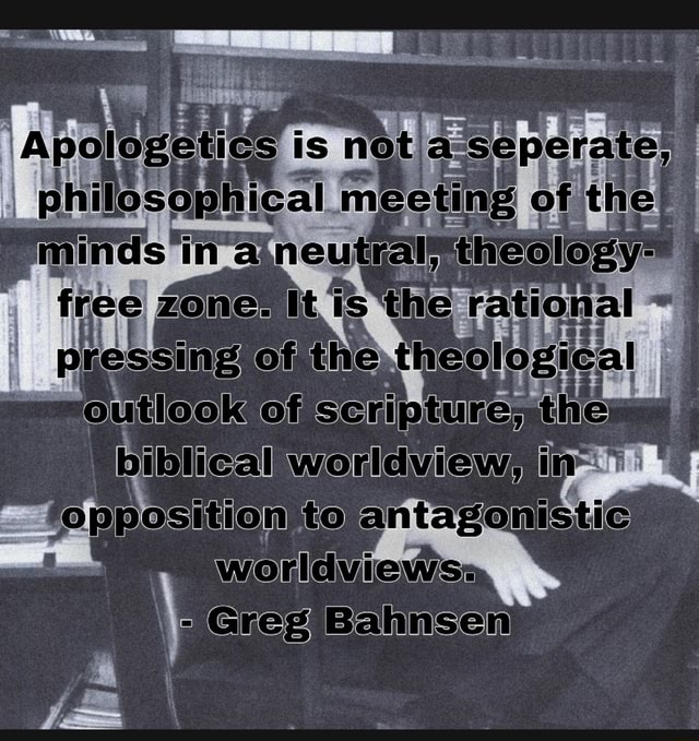 Is sing of biblical worldview, to antagonistic Worldviews Greg Bahnsen memes