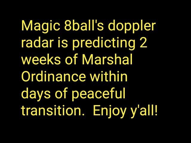 Magic 8ball's doppler radar is predicting 2 weeks of Marshal Ordinance within days of peaceful transition. Enjoy y'all memes