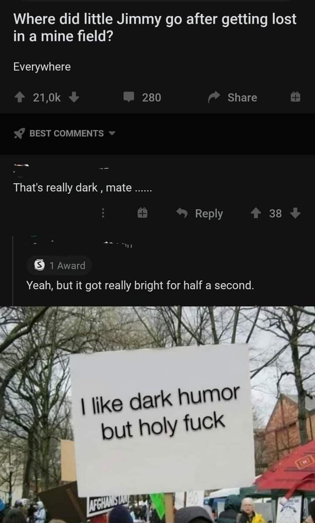 Where did little Jimmy go after getting lost in a mine field Everywhere 21,0k 280 Share BEST COMMENTS That's really dark, mate Reply Award Yeah, but it got really bright for half a second. ike dark put holy fuck memes
