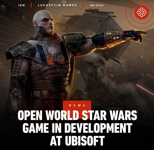 IGN LUCASFILM GAMES Via Wired n KA NEWS OPEN WORLD STAR WARS GAME IN DEVELOPMENT AT UBISOFT meme
