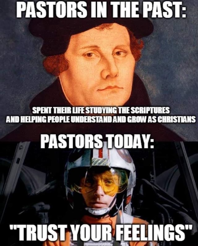 PASTORS IN THE PAST SPENT THEIR LIFE SFUDVING THE SCRIPTURES AND HELPING PEOPLE UNDERSTAND AND GROW CHRISTIANS PASTORS TODAY TRUST YOUR FEELINGS memes