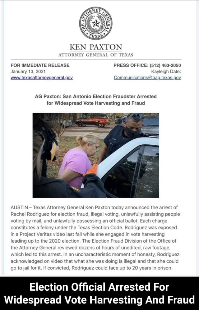 KEN PAN TON ATTORNEY GENERAL OF TEXAS FOR IMMEDIATE RELEASE PRESS OFFICE 512 463 2050 January 13, 2021 Kayleigh Date www.texasattorneygeneral.gov Communications oaq,texas.gov AG Paxton San Antonio Election Fraudster Arrested for Widespread Vote Harvesting and Fraud AUSTIN Texas Attorney General Ken Paxton today announced the arrest of Rachel Rodriguez for election fraud, illegal voting, unlawfully assisting people voting by mail, and unlawfully possessing an official ballot. Each charge constitutes a felony under the Texas Election Code. Rodriguez was exposed in a Project Veritas last fall while she engaged in vote harvesting leading up to the 2020 election. The Election Fraud Division of the Office of the Attorney General reviewed dozens of hours of unedited, raw footage, Which led to thi
