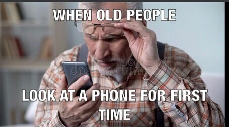 WHEN OLD PEOPLE LOOK AT A PHONE FOR FIRST TIME memes
