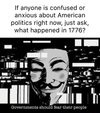 If anyone is confused or anxious about American politics right now, just ask, what happened in 1776 Governments should fear their people memes