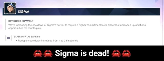 SIGMA DEVELOPER COMMENT for BAR Wore increasing the cookdown of Sigma's barrier to require a higher commitment to its placement and open up addilional BARRIER Redeploy cocldown increased from 1 to 2.5 secands Sigma is dead  Sigma is dead meme