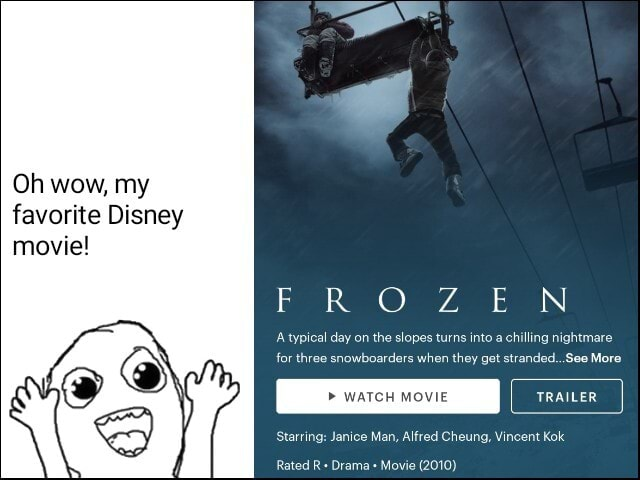 Oh wow, my favorite Disney movie F IR OO IN typical day on the slopes turns into a chilling nightmare for three snowboarders when they get stranded See More WATCH MOVIE Starring Janice Man, Alfred Cheung, Vincent Kok Rated R Drama Movie 2010 meme