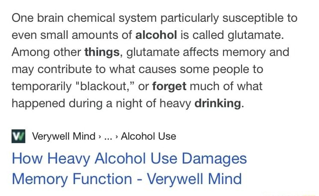 One brain chemical system particularly susceptible to even small amounts of alcohol is called glutamate. Among other things, glutamate affects memory and may contribute to what causes some people to temporarily blackout, or forget much of what happened during a night of heavy drinking. How Heavy Alcohol Use Damages Memory Function Verywell Mind meme