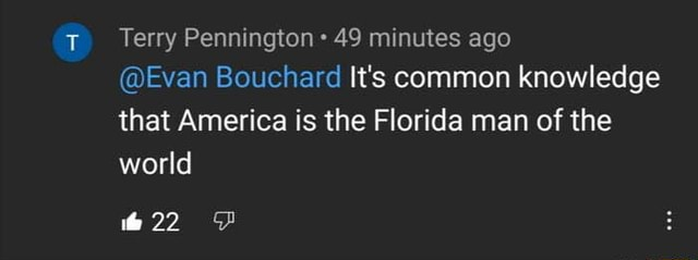 Terry Pennington 49 minutes ago Evan Bouchard It's common knowledge that America is the Florida man of the world 22 memes
