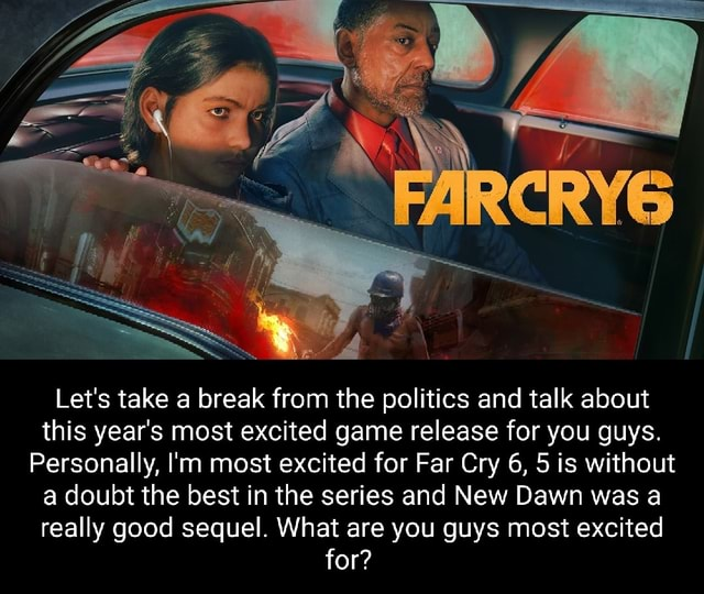 Let's take a break from the politics and talk about this year's most excited game release for you guys. Personally, I'm most excited for Far Cry 6, 5 is without a doubt the best in the series and New Dawn was a really good sequel. What are you guys most excited for memes