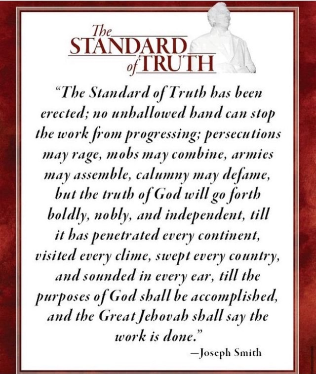 STANDARD of TRUTH The Standard of Truth has been erected no unhallowed hand can stop the work from progressing persecutions may rage, mobs may combine, armies may assemble, calumny may defame, but the truth of God will go forth boldly, nobly, and independent, till it has penetrated every continent, visited every clime, swept every country, and sounded in every ear, till the purposes of God shall be accomplished, and the Great Jehovah shall say the work is done. Joseph Smith memes