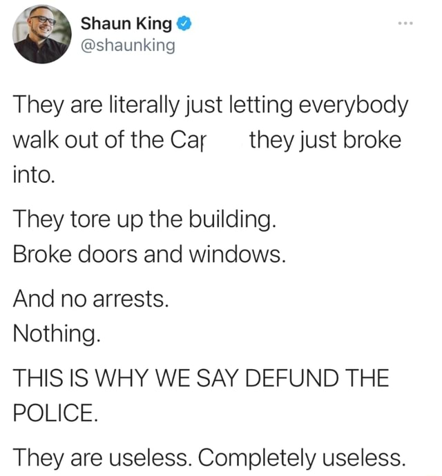 Shaun King shaunking They are literally just letting everybody walk out of the Car they just broke into. They tore up the building. Broke doors and windows. And no arrests. Nothing. THIS IS WHY WE SAY DEFUND THE POLICE. They are useless. Completely useless memes