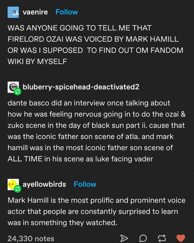 WAS ANYONE GOING TO TELL ME THAT FIRELORD OZAI WAS VOICED BY MARK HAMILL OR WAS SUPPOSED TO FIND OUT OM FANDOM WIKI BY MYSELF dante basco did an interview once talking about how he was feeling nervous going in to do the ozai and zuko scene in the day of black sun part ii. cause that was the iconic father son scene of atla. and mark hamill was in the most iconic father son scene of ALL TIME in his scene as luke facing vader Follow Mark Hamill is the most prolific and prominent voice actor that people ere constantly surprised to learn was in something they watched. 24,330 notes memes