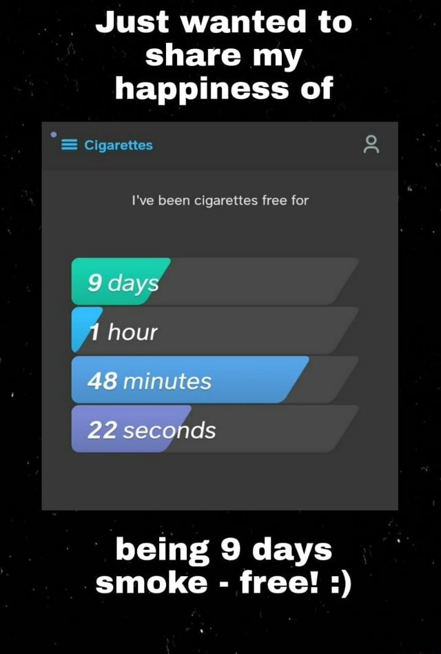 Just wanted to share my happiness of Cigarettes I've been cigarettes free for days hour 48 22 seconds being 9 days smoke free Jo memes