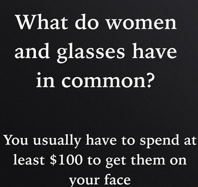 What do women and glasses have in common You usually have to spend at least $100 to get them on your face memes