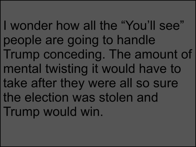 I wonder how all the You'll see people are going to handle Trump conceding. The amount of mental twisting it would have to take after they were all so sure the election was stolen and Trump would win meme