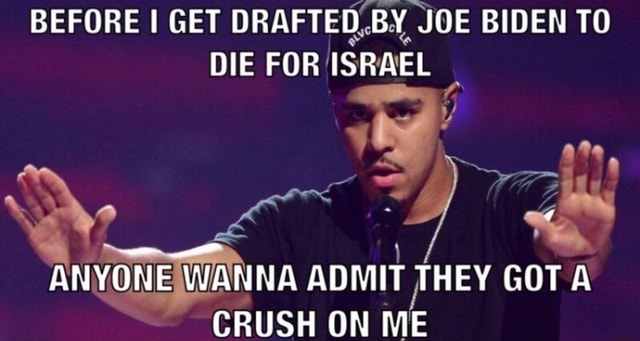 BEFORE I GET DRAFTED BY JOE BIDEN TO DIE FOR ISRAEL vt ANYONE WANNA ADMIT THEY GOT A CRUSH ON ME memes