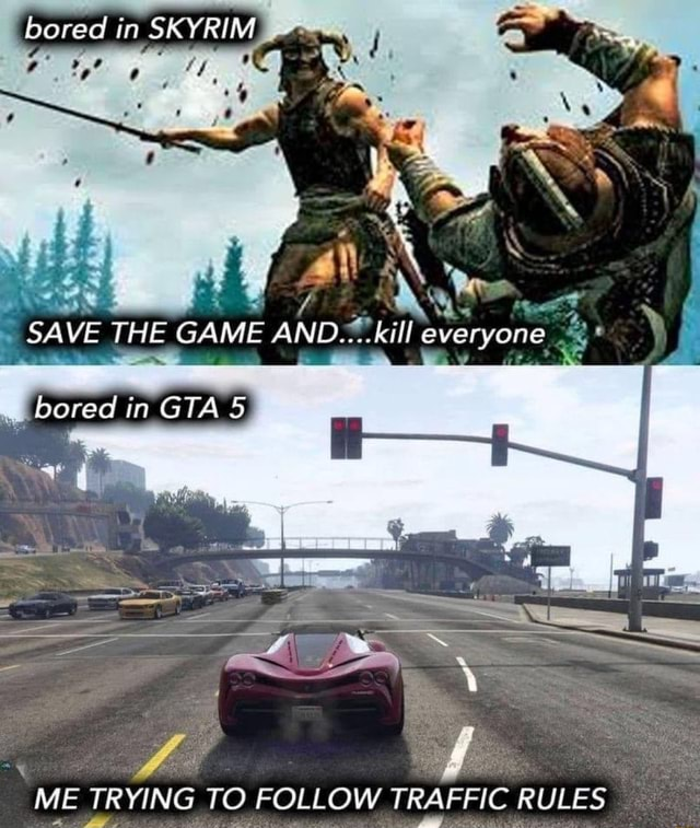 Bored in SKYRIM Yo SAVE THE GAME ND kill everyone bored in GTA ME TRYING TO FOLLOW TRAFFIC RULES memes