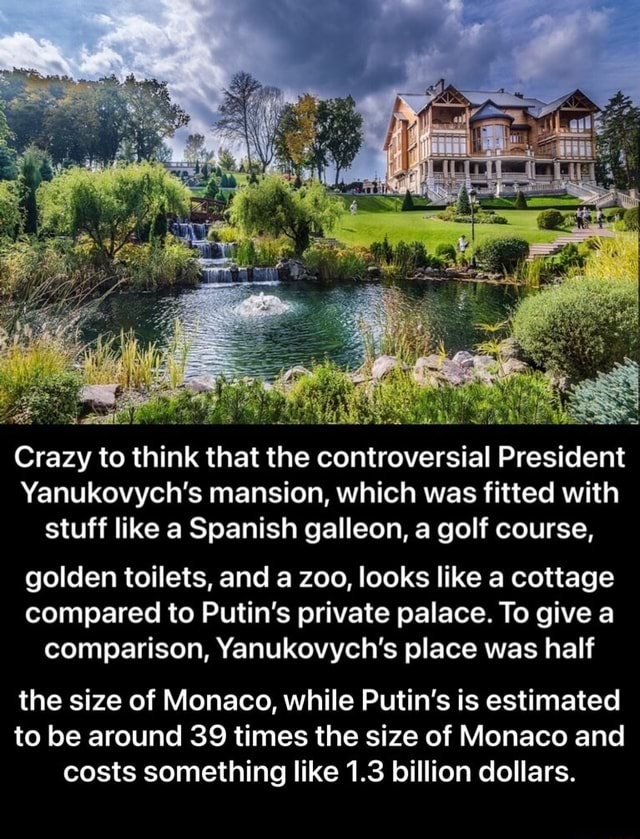 Crazy to think that the controversial President Yanukovych's mansion, which was fitted with stuff like a Spanish galleon, a golf course, golden toilets, and a zoo, looks like a cottage compared to Putin's private palace. To give a comparison, Yanukovych's place was half the size of Monaco, while Putin's is estimated to be around 39 times the size of Monaco and costs something like 1.3 billion dollars.  the size of Monaco, while Putin's is estimated to be around 39 times the size of Monaco and costs something like 1.3 billion dollars memes
