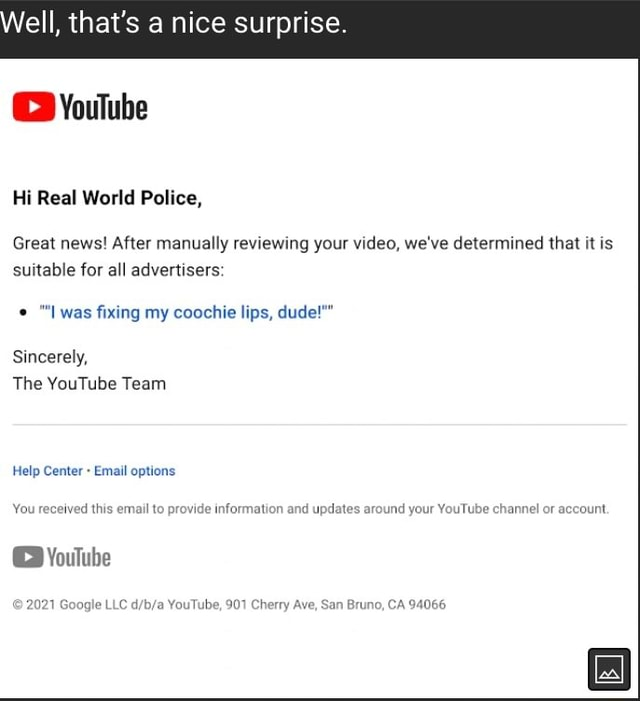 Ell, that's nice surprise YouTube Hi Real World Police, Great news After manually reviewing your , we've determined that it is suitable for all advertisers  Iwas fixing my coochie lips, dude  Sincerely, The YouTube Team Help Center Email options You received this email to provide information and upd round your YouTube channel or account received this email to provide information and upd Youlube no, CA 94066 1 Google LLC YouTube, 901 Che Ave, San Bruno, CA 94066 memes