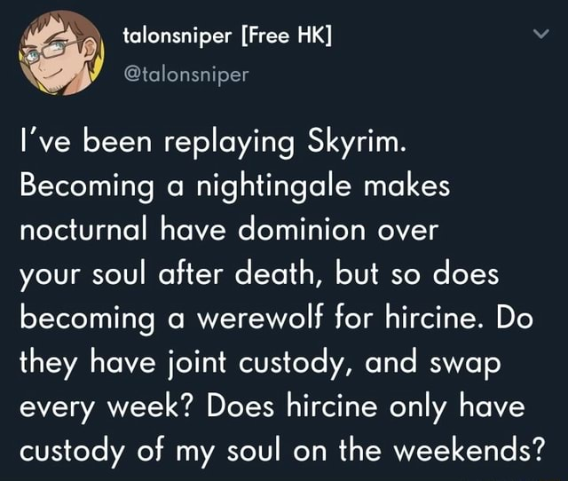 Talonsniper Free HK  tolonsniper I've been replaying Skyrim. Becoming a nightingale makes nocturnal have dominion over your soul after death, but so does becoming werewolf for hircine. Do they have joint custody, and swap every week Does hircine only have custody of my soul on the weekends meme