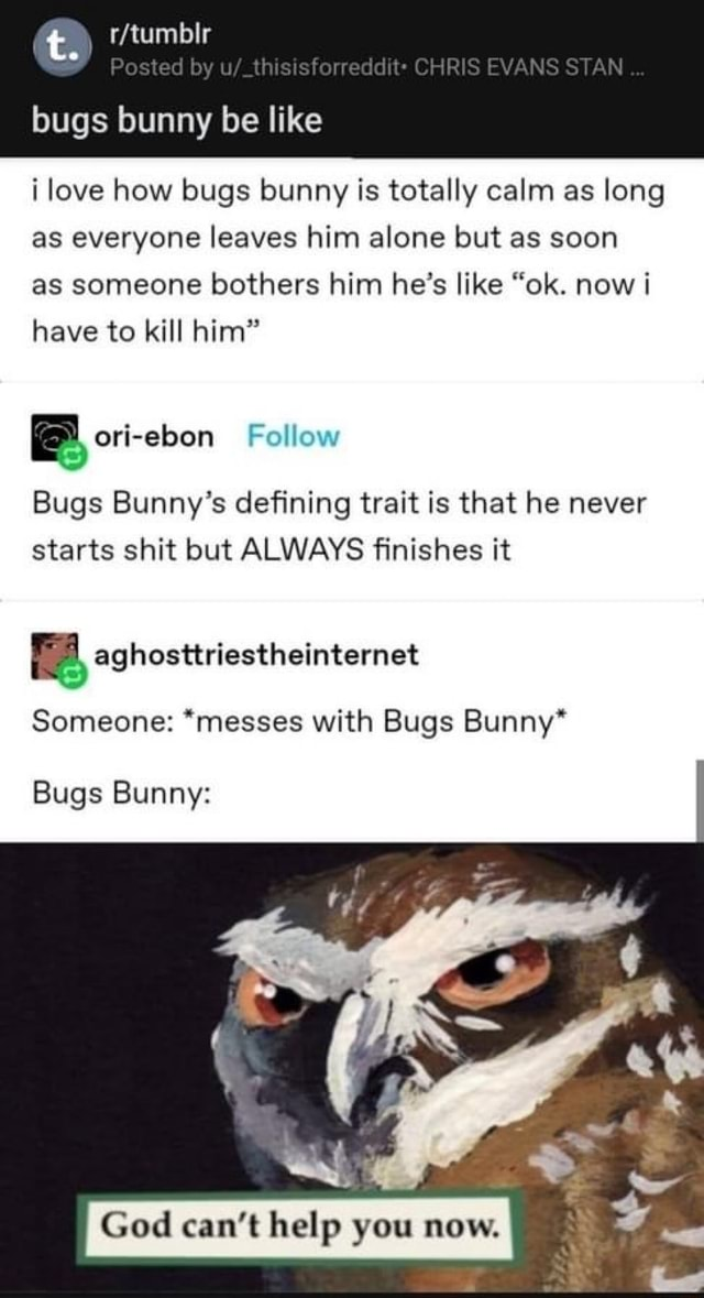 Bugs bunny be like Posted by CHRIS EVANS STAN i love how bugs bunny is totally calm as long as everyone leaves him alone but as soon as someone bothers him he's like ok. now i have to kill him ex ori ebon Bugs Bunny's defining trait is that he never starts shit but ALWAYS finishes it Someone  messes with Bugs Bunny* Bugs Bunny God can not help you now memes