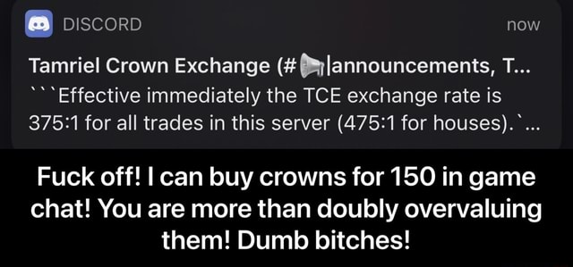 DISCORD now Tamriel Crown Exchange 3lannouncements, *Effective immediately the TCE exchange rate is for all trades in this server for houses . Fuck off I can buy crowns for 150 in game chat You are more than doubly overvaluing them Dumb bitches Fuck off I can buy crowns for 150 in game chat You are more than doubly overvaluing them Dumb bitches memes