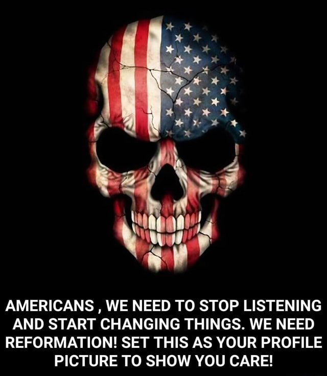 AMERICANS, WE NEED TO STOP LISTENING AND START CHANGING THINGS. WE NEED REFORMATION SET THIS AS YOUR PROFILE PICTURE TO SHOW YOU CARE AMERICANS, WE NEED TO STOP LISTENING AND START CHANGING THINGS. WE NEED REFORMATION SET THIS AS YOUR PROFILE PICTURE TO SHOW YOU CARE memes