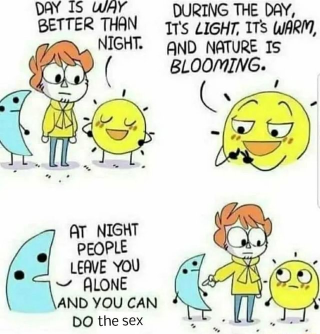 DAY IS WAY BETTER THAN NIGHT. AT NIGHT PEOPLE LEAVE YOU ALONE AND YOU CAN DO the sex DURING THE DAY, Tr's LIGHT, ITs WARM, AND NATURE Is BLOOMING memes