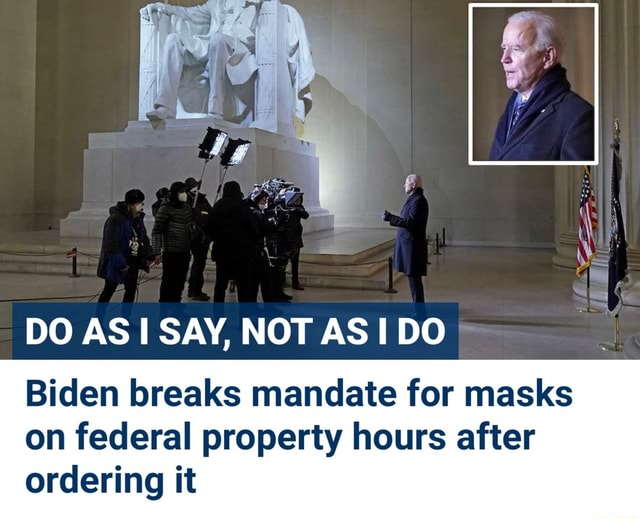 DO AS SAY, NOT AS DO Biden breaks mandate for masks on federal property hours after ordering it meme