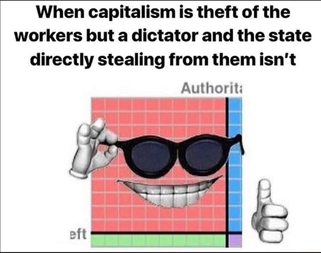 When capitalism is theft of the workers but a dictator and the state directly stealing from them isn't as meme