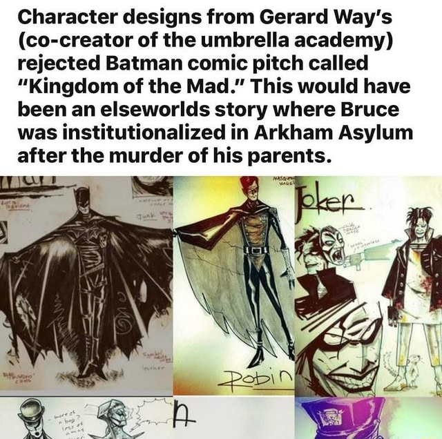 Character designs from Gerard Way's co creator of the umbrella academy rejected Batman comic pitch called Kingdom of the Mad. This would have been an elseworlds story where Bruce was institutionalized in Arkham Asylum after the murder of his parents memes