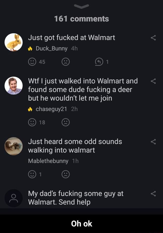 161 comments Just got fucked at Walmart Duck Bunny Wit I just walked into Walmart and found some dude fucking a deer but he wouldn't let me join chaseguy21 Just heard some odd sounds walking into walmart Mablethebunny My dad's fucking some guy at Walmart. Send help Oh ok  Oh ok meme