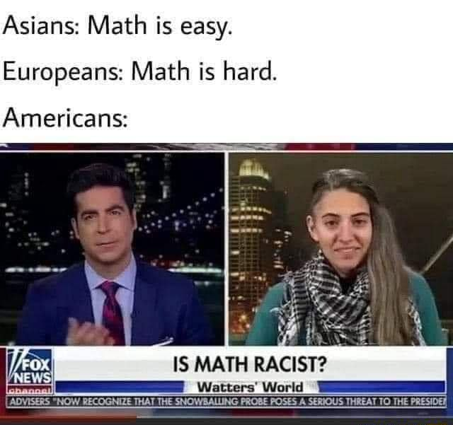 Asians Math is easy. Europeans Math is hard. Americans IS MATH RACIST Watters World RECOGNIZE THAT THE SNOWBALLING PROBE POSES A SERIOUS THREAT TO THE PRESIDED meme
