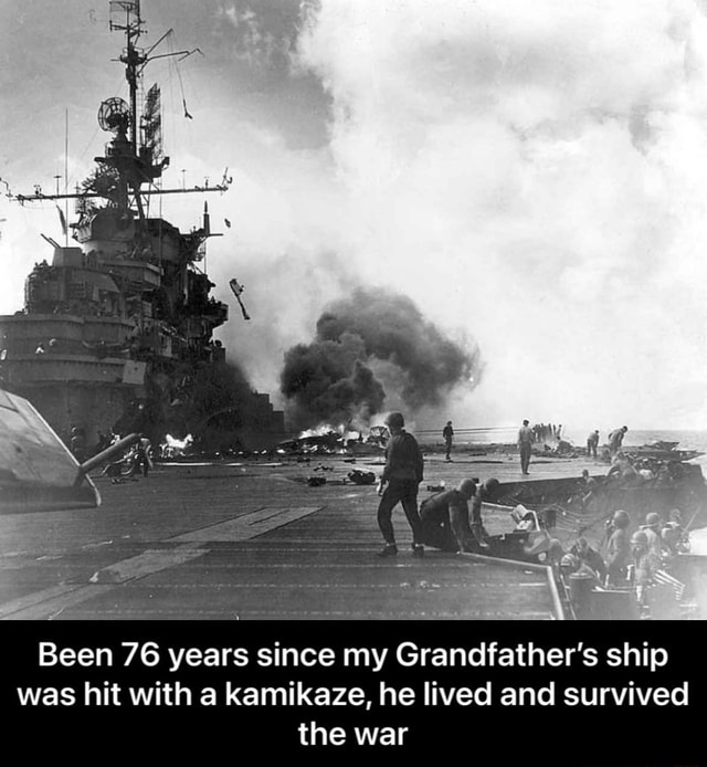 Been 76 years since my Grandfather's ship was hit with a kamikaze, he lived and survived the war Been 76 years since my Grandfather's ship was hit with a kamikaze, he lived and survived the war meme