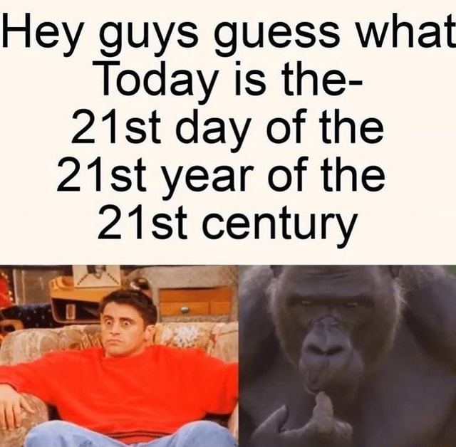 Hey guys guess what Today is the 21st day of the 21st year of the 21 st century memes