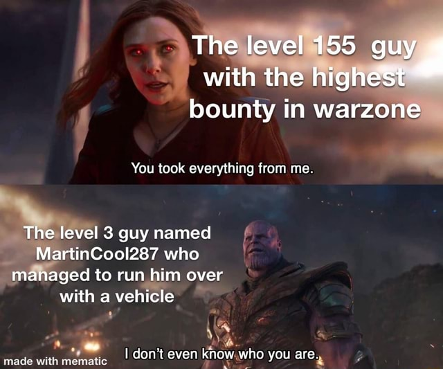 The level 155 guy with the highest bounty in warzone You took everything from me. The level 3 guy named MartinCool287 who managed to run him over with a vehicle I do not even know who you are memes
