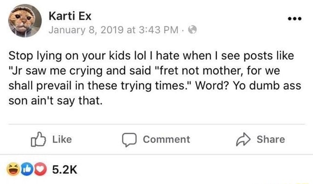 Karti Ex January 8, 2019 at PM Stop lying on your kids lol I hate when I see posts like Jr saw me crying and said fret not mother, for we shall prevail in these trying times. Word Yo dumb ass son ain't say that. GEO Like comment Share 5.2k meme