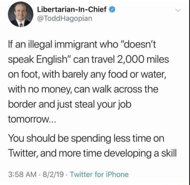 Libertarianeln Chief If an illegal immigrant who doesn't speak English can travel 2,000 miles on foot, with barely any food or water, with no money, can walk across the border and just steal your job tomorrow You should be spending less time on Twitter, and more time developing a skill AM Twitter for iPhone memes