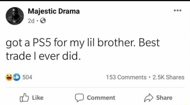 Majestic Drama ad got a for my lil brother. Best trade I ever did. 504 153 Comments 2.5K Shares Like Comment Share meme