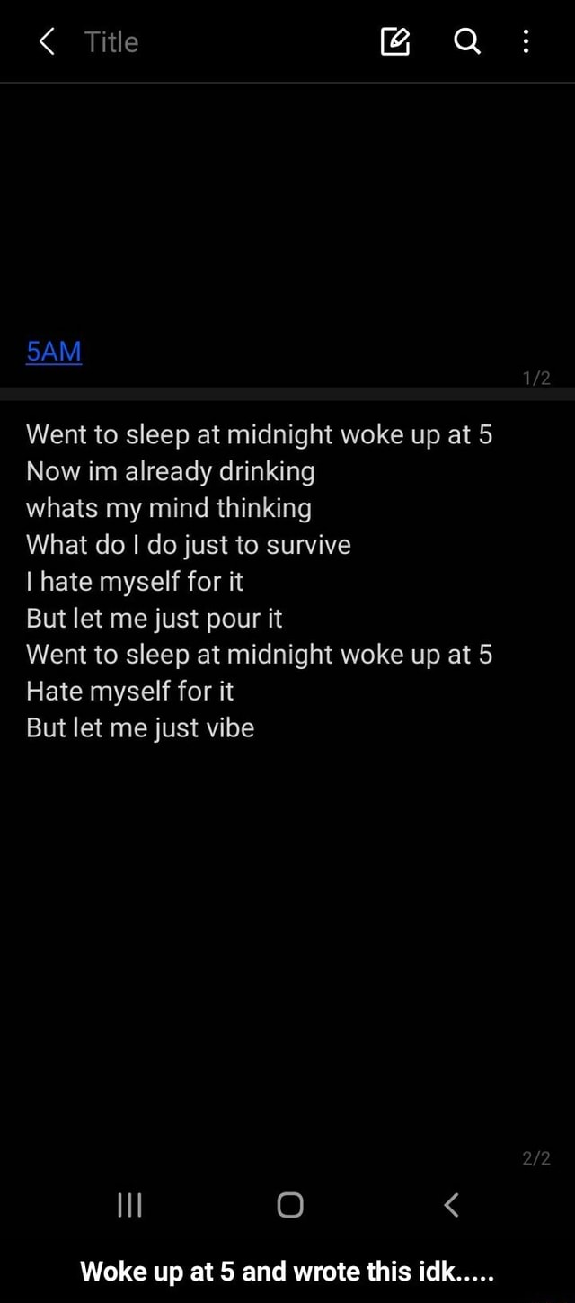 Title SAM 12 Went to sleep at midnight woke up at 5 Now im already drinking whats my mind thinking What do I do just to survive I hate myself for it But let me just pour it Went to sleep at midnight woke up at 5 Hate myself for it But let me just vibe Woke up at and wrote this idk Woke up at 5 and wrote this idk meme