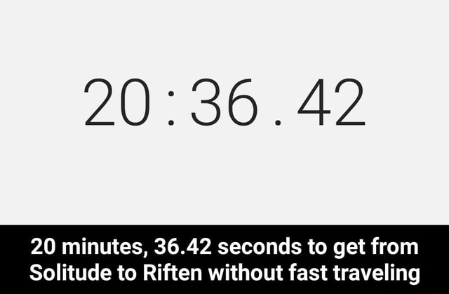 .42 20 minutes, 36.42 seconds to get from Solitude to Riften without fast traveling 20 minutes, 36.42 seconds to get from Solitude to Riften without fast traveling meme