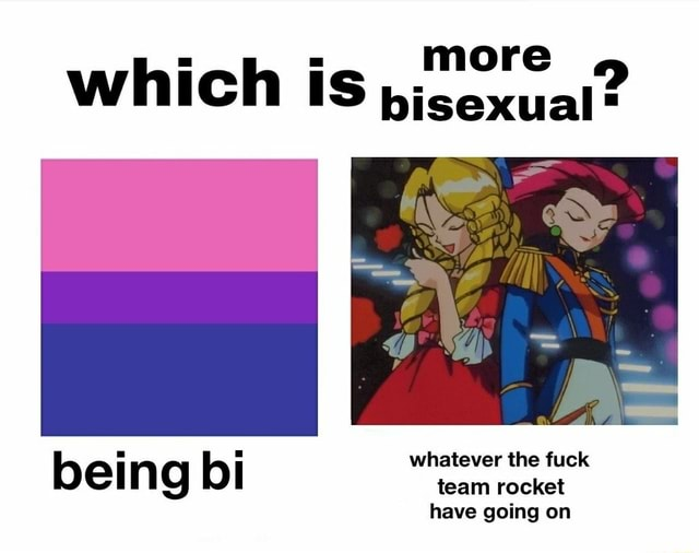 More which is bisexual* whatever the fuck bei n g bi team rocket have going on meme