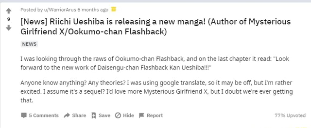 Posted by 6 months ago News Riichi Ueshiba is releasing a new manga Author of Mysterious Girlfriend Flashback NEWs Iwas looking through the raws of Ookumo chan Flashback, and on the last chapter it read Look forward to the new work of Daisengu chan Flashback Kan Ueshibal Anyone know anything Any theories I was using google translate, so it may be off, but I'm rather excited. I assume it's a sequel I'd love more Mysterious Girlfriend x, but I doubt we're ever getting that. Scomments Share Save Hide Report 77% Upvoted memes