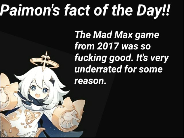 Paimon's fact of the Day  The Mad Max game from 2017 was so fucking good. It's very underrated for some reason memes